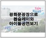 광화문광장에서 봅슬레이와 아이돌공연으로 더위 물리쳐봐요.