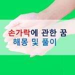 손 관련 꿈 손씻는 꿈 손가락 다치는 꿈 무료꿈해몽 풀이 및 총정리