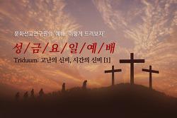 [절기예배 자료] 성금요일(Good Friday) - Triduum 고난의 신비, 시간의 신비