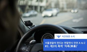 서울경찰이 만드는 연말연시 안전 A to Z - #3. 제3의폭력 '차폭(車暴)'